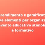 Apprendimento e gamification: i due elementi per organizzare un evento educativo stimolante e formativo